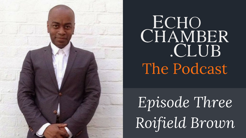 Echo Chamber Club Podcast - Roifield Brown - Episode Three